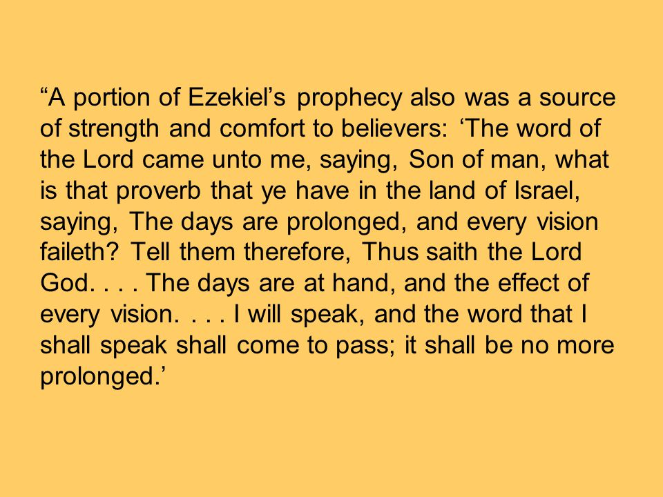 A portion of Ezekiels prophecy also was a source of strength and comfort to believers: The word of the Lord came unto me, saying, Son of man, what is that proverb that ye have in the land of Israel, saying, The days are prolonged, and every vision faileth.