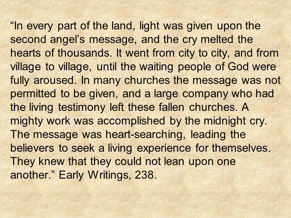 In every part of the land, light was given upon the second angels message, and the cry melted the hearts of thousands. It went from city to city, and