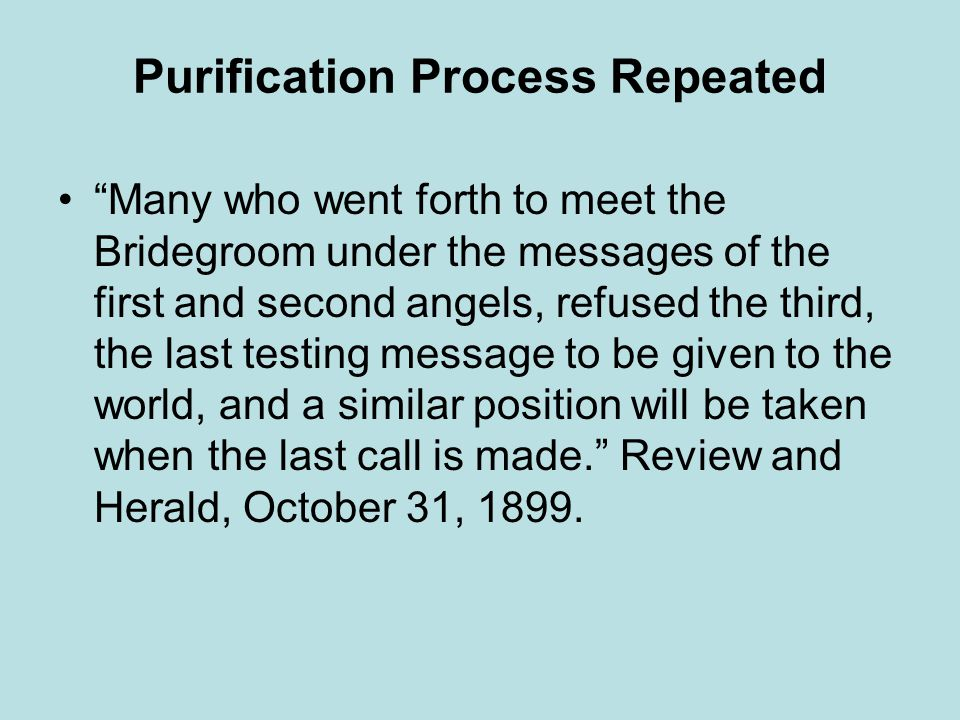 Purification Process Repeated Many who went forth to meet the Bridegroom under the messages of the first and second angels, refused the third, the last testing message to be given to the world, and a similar position will be taken when the last call is made.