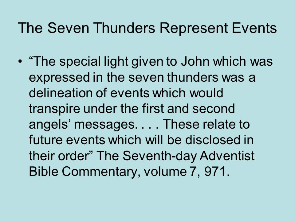 The Seven Thunders Represent Events The special light given to John which was expressed in the seven thunders was a delineation of events which would transpire under the first and second angels messages....