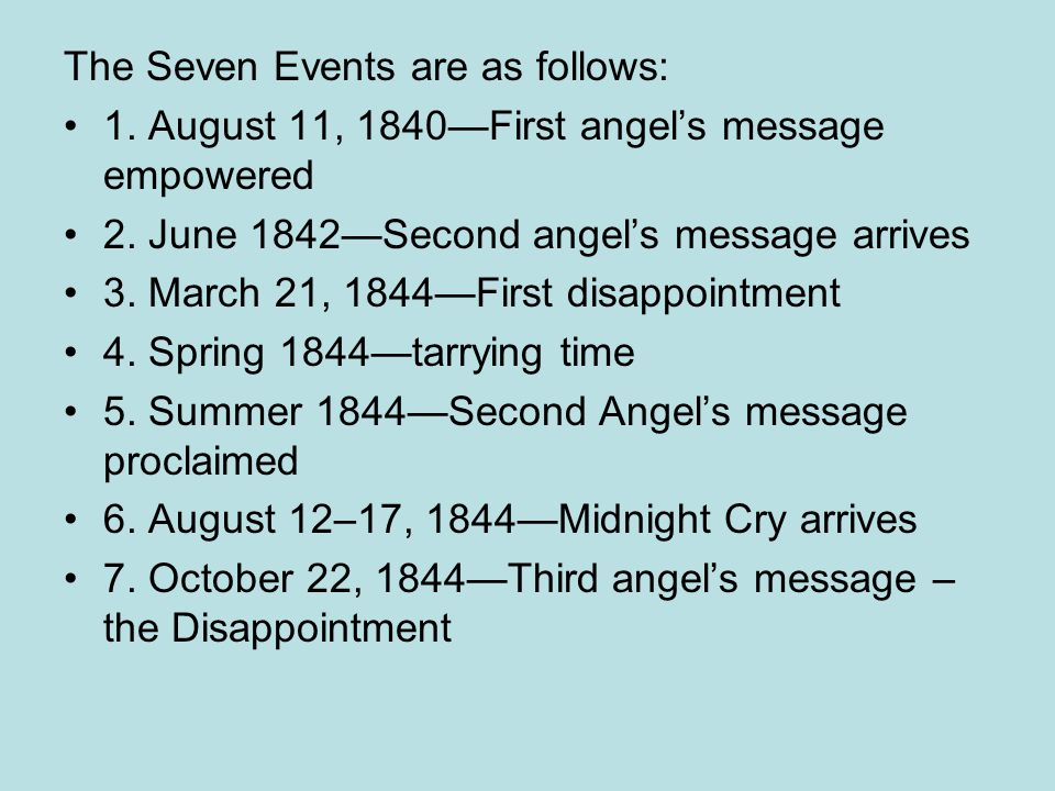 The Seven Events are as follows: 1. August 11, 1840First angels message empowered 2. June 1842Second angels message arrives 3. March 21, 1844First dis