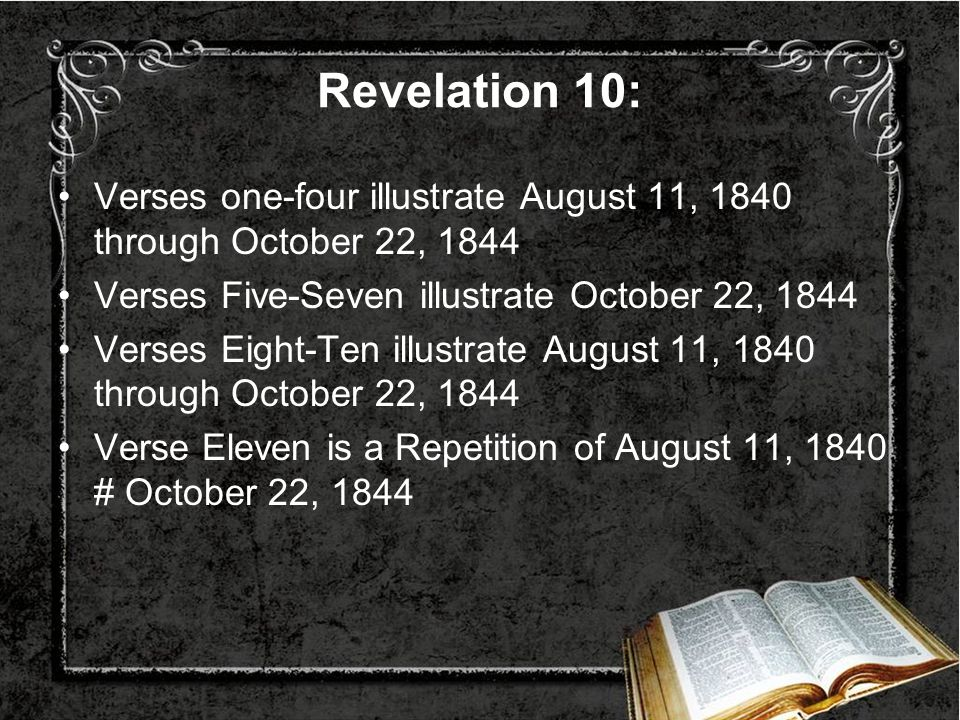 Revelation 10: Verses one-four illustrate August 11, 1840 through October 22, 1844 Verses Five-Seven illustrate October 22, 1844 Verses Eight-Ten illu