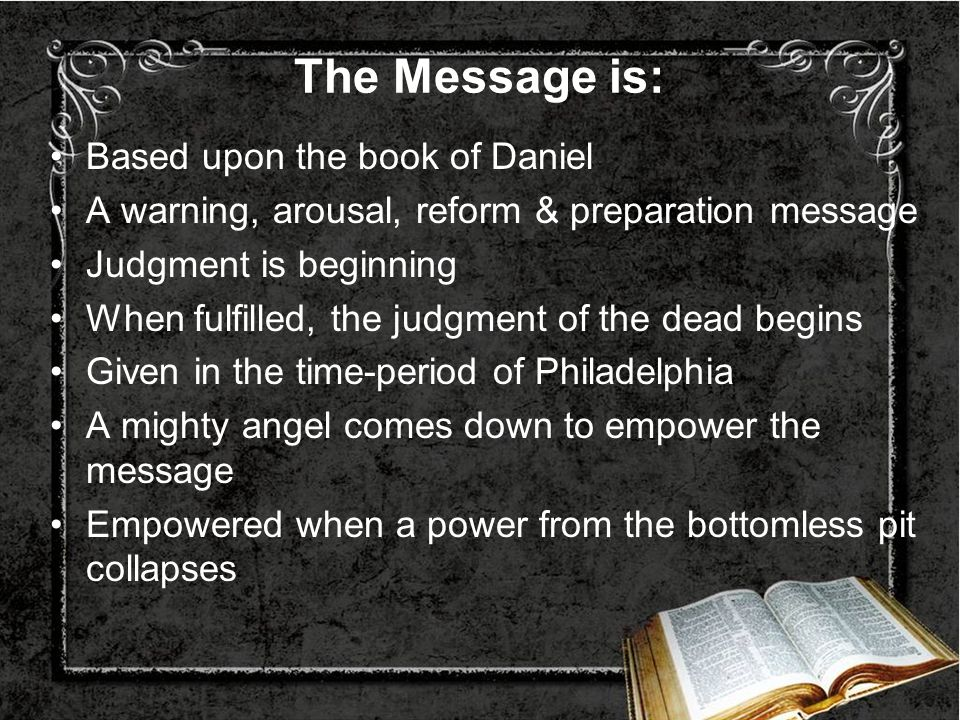 The Message is: Based upon the book of Daniel A warning, arousal, reform & preparation message Judgment is beginning When fulfilled, the judgment of the dead begins Given in the time-period of Philadelphia A mighty angel comes down to empower the message Empowered when a power from the bottomless pit collapses
