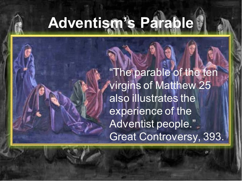 Adventisms Parable The parable of the ten virgins of Matthew 25 also illustrates the experience of the Adventist people. Great Controversy, 393.
