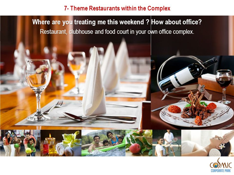 7- Theme Restaurants within the Complex Where are you treating me this weekend ? How about office? Restaurant, clubhouse and food court in your own of