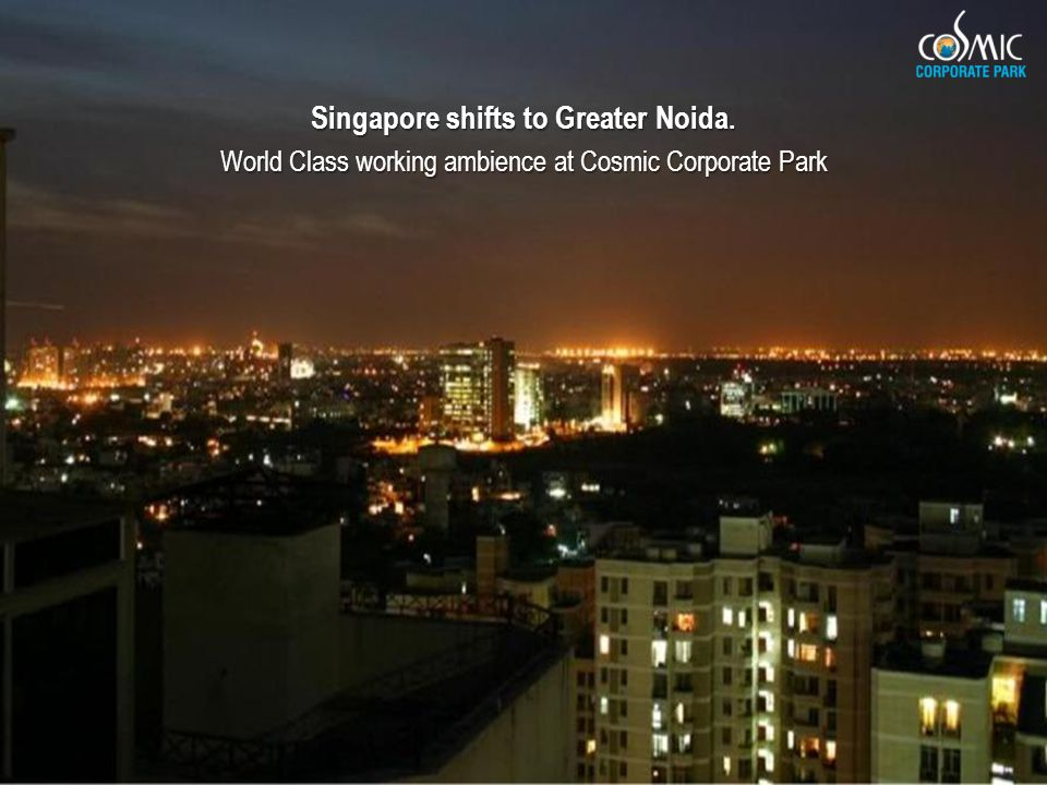 Singapore shifts to Greater Noida. World Class working ambience at Cosmic Corporate Park