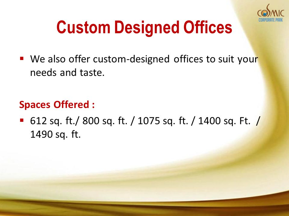 Custom Designed Offices We also offer custom-designed offices to suit your needs and taste. Spaces Offered : 612 sq. ft./ 800 sq. ft. / 1075 sq. ft. /