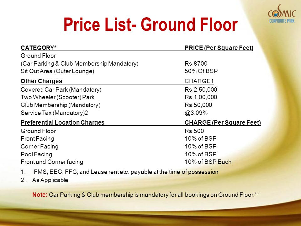 Price List- Ground Floor CATEGORY*PRICE (Per Square Feet) Ground Floor (Car Parking & Club Membership Mandatory)Rs.8700 Sit Out Area (Outer Lounge)50%