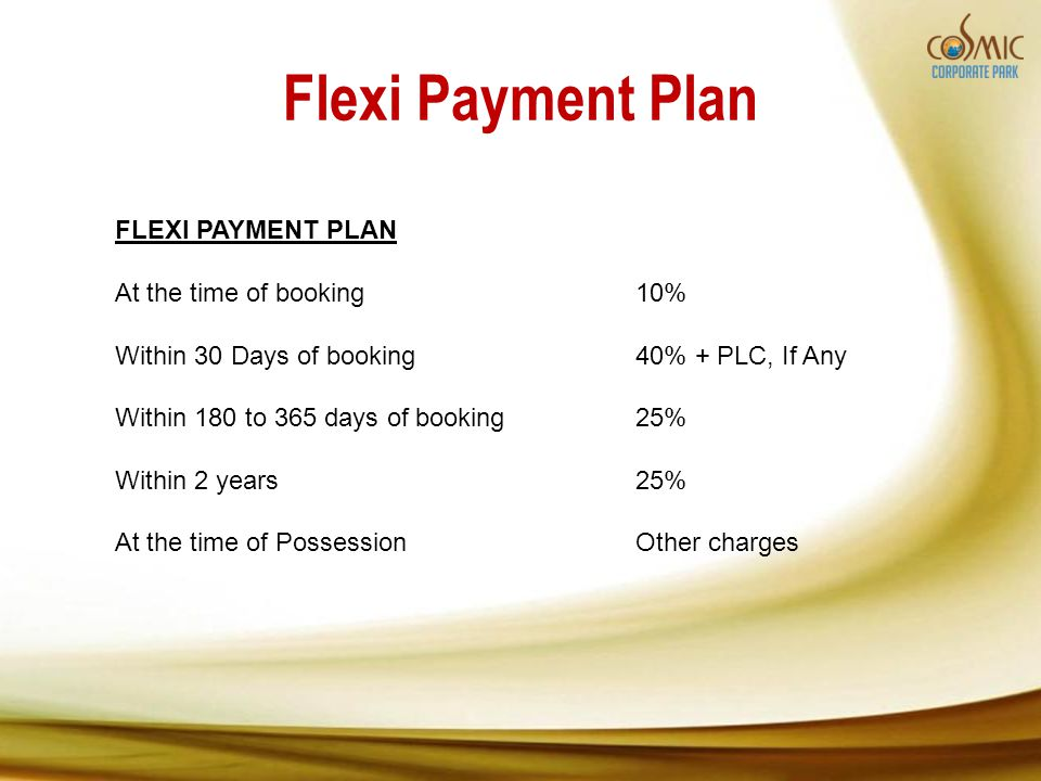 Flexi Payment Plan FLEXI PAYMENT PLAN At the time of booking10% Within 30 Days of booking40% + PLC, If Any Within 180 to 365 days of booking25% Within 2 years25% At the time of PossessionOther charges