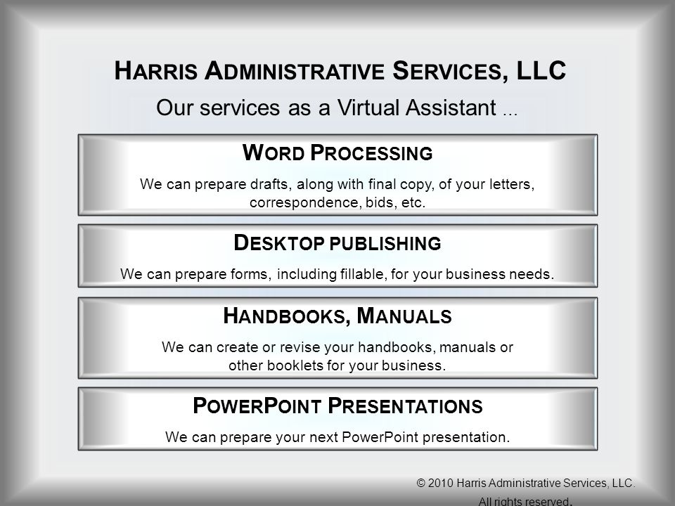 H ARRIS A DMINISTRATIVE S ERVICES, LLC Our services as a Virtual Assistant … W ORD P ROCESSING We can prepare drafts, along with final copy, of your l
