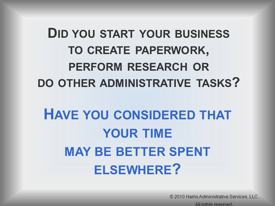 D ID YOU START YOUR BUSINESS TO CREATE PAPERWORK, PERFORM RESEARCH OR DO OTHER ADMINISTRATIVE TASKS ? H AVE YOU CONSIDERED THAT YOUR TIME MAY BE BETTE