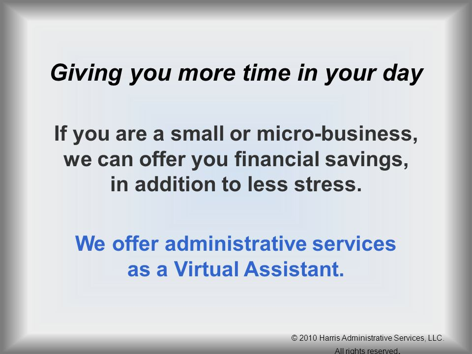 Giving you more time in your day If you are a small or micro-business, we can offer you financial savings, in addition to less stress. We offer admini