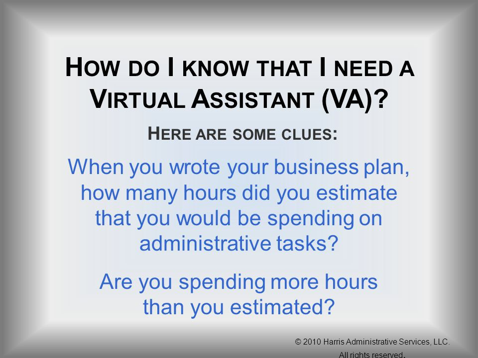 H OW DO I KNOW THAT I NEED A V IRTUAL A SSISTANT (VA)? When you wrote your business plan, how many hours did you estimate that you would be spending o