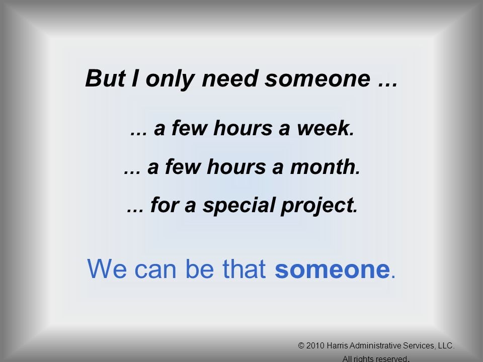 But I only need someone … … a few hours a week. … a few hours a month. … for a special project. We can be that someone. © 2010 Harris Administrative S