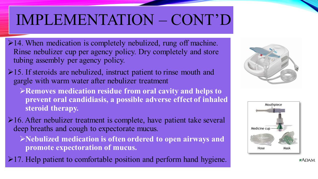 IMPLEMENTATION – CONTD 14. When medication is completely nebulized, rung off machine. Rinse nebulizer cup per agency policy. Dry completely and store