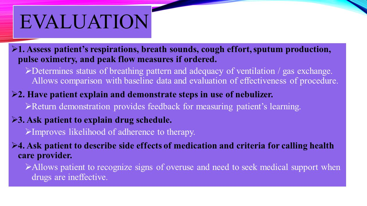EVALUATION 1. Assess patients respirations, breath sounds, cough effort, sputum production, pulse oximetry, and peak flow measures if ordered. Determi