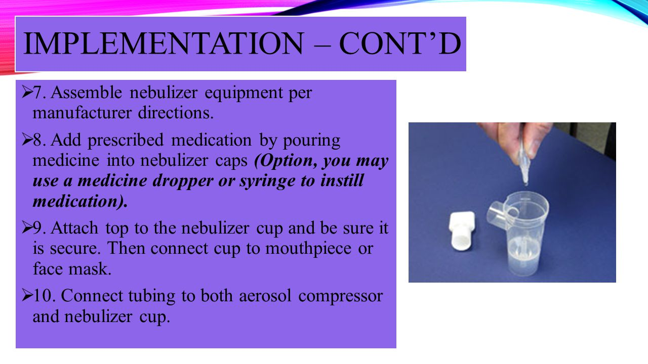 IMPLEMENTATION – CONTD 7. Assemble nebulizer equipment per manufacturer directions. 8. Add prescribed medication by pouring medicine into nebulizer ca