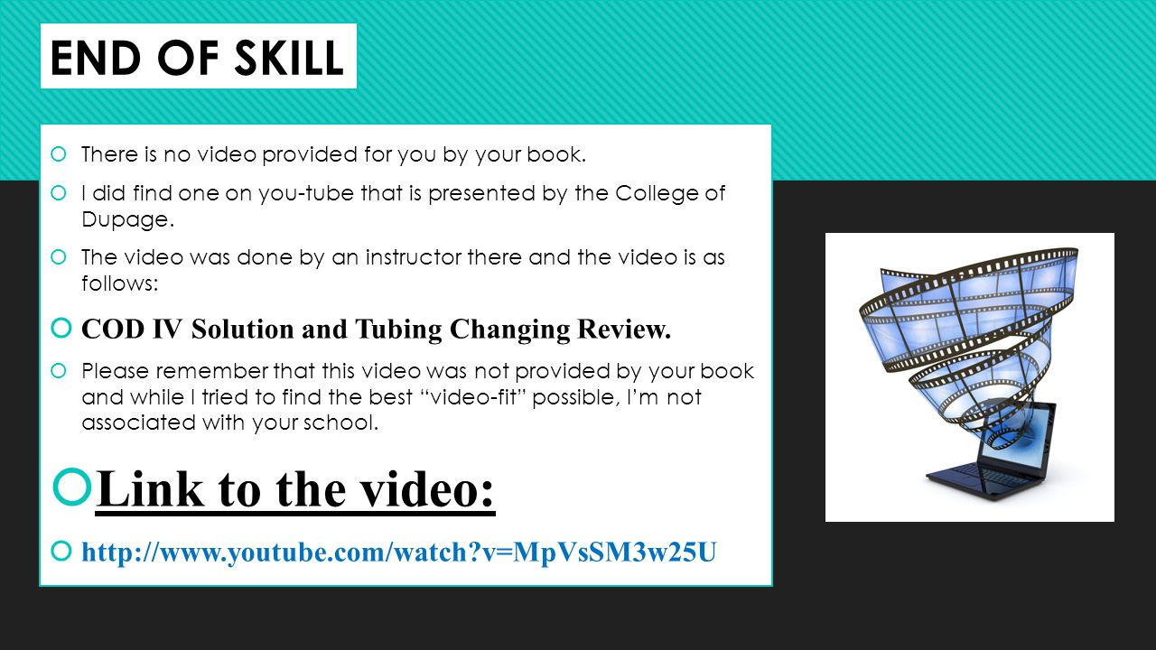 END OF SKILL There is no video provided for you by your book. I did find one on you-tube that is presented by the College of Dupage. The video was don
