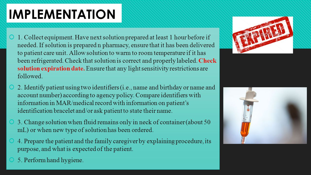IMPLEMENTATION 1. Collect equipment. Have next solution prepared at least 1 hour before if needed. If solution is prepared n pharmacy, ensure that it