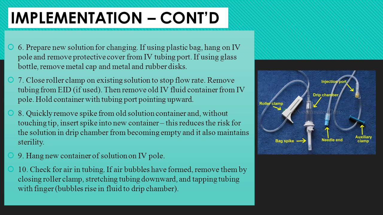 IMPLEMENTATION – CONTD 6. Prepare new solution for changing. If using plastic bag, hang on IV pole and remove protective cover from IV tubing port. If