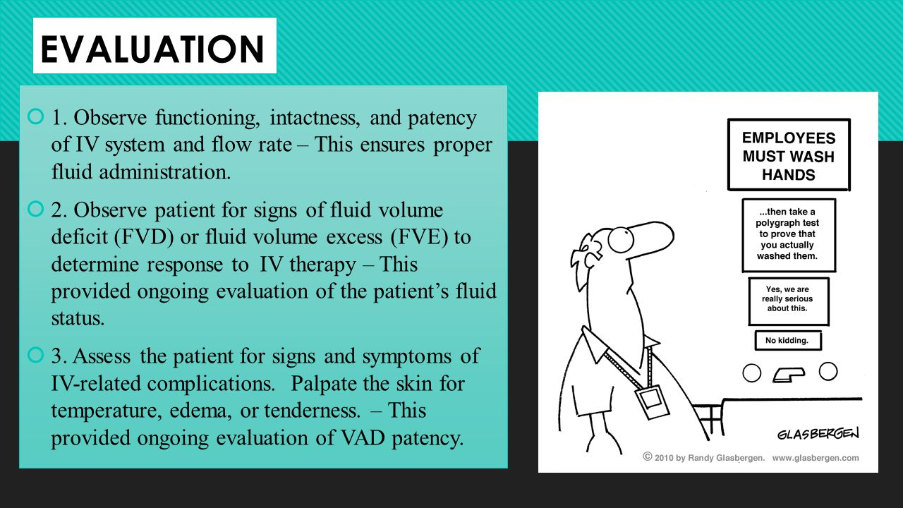 EVALUATION 1. Observe functioning, intactness, and patency of IV system and flow rate – This ensures proper fluid administration. 2. Observe patient f