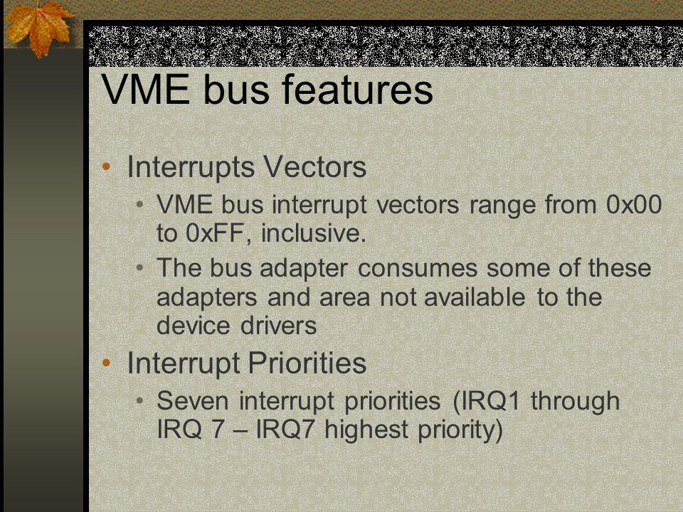 VME bus features Interrupts Vectors VME bus interrupt vectors range from 0x00 to 0xFF, inclusive. The bus adapter consumes some of these adapters and