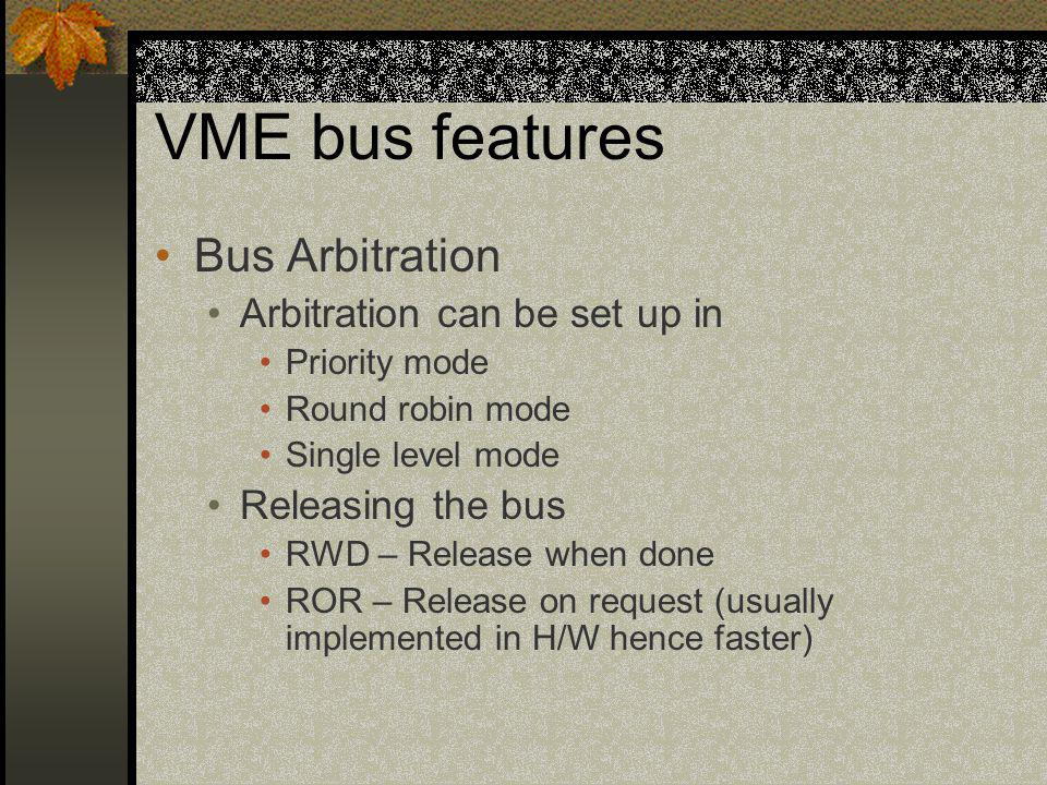 VME bus features Bus Arbitration Arbitration can be set up in Priority mode Round robin mode Single level mode Releasing the bus RWD – Release when do