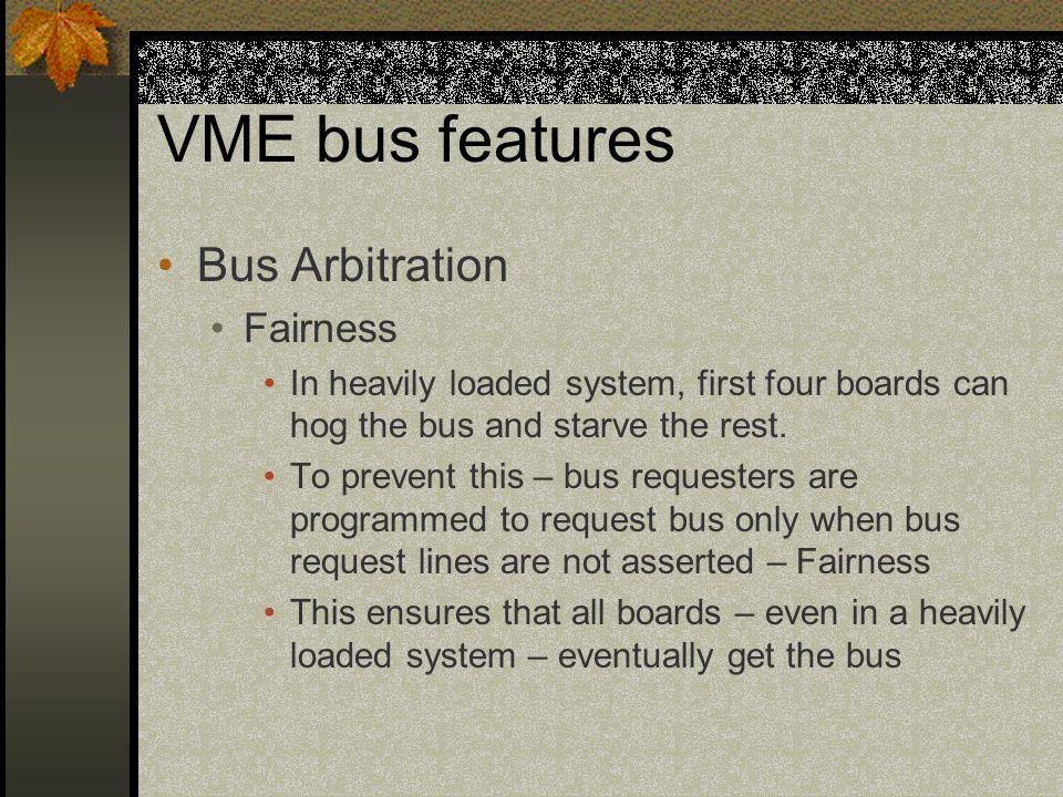 VME bus features Bus Arbitration Fairness In heavily loaded system, first four boards can hog the bus and starve the rest. To prevent this – bus reque