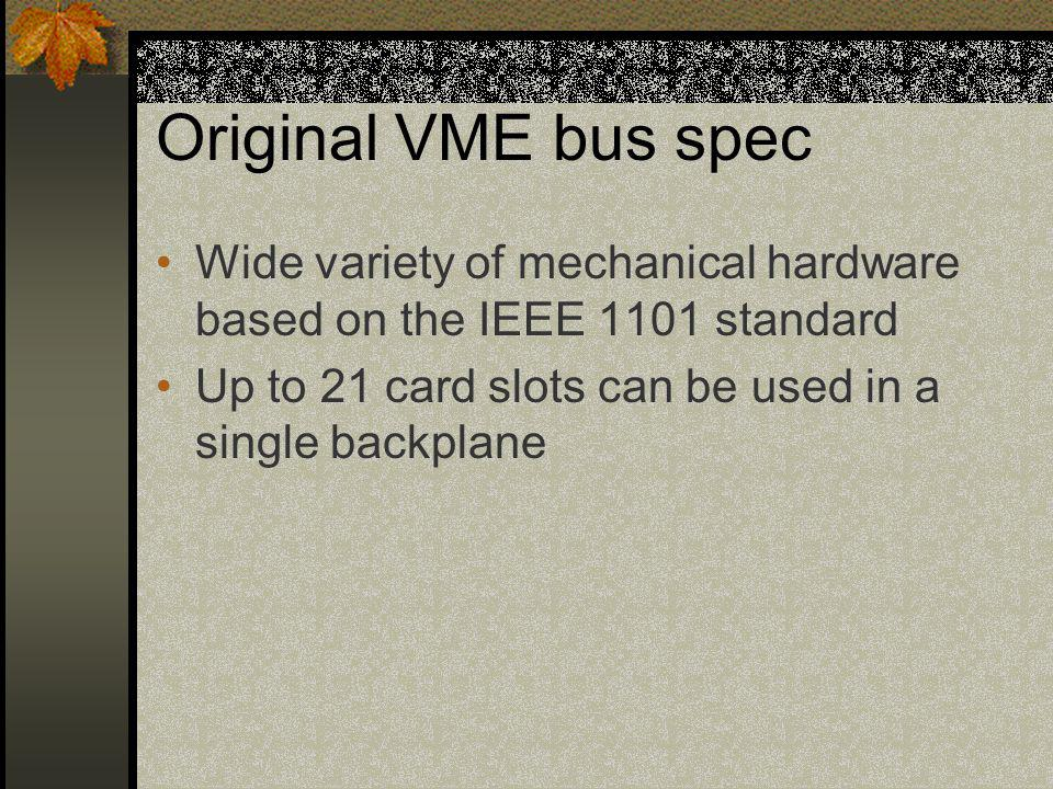 Original VME bus spec Wide variety of mechanical hardware based on the IEEE 1101 standard Up to 21 card slots can be used in a single backplane