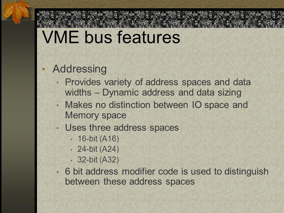 VME bus features Addressing Provides variety of address spaces and data widths – Dynamic address and data sizing Makes no distinction between IO space