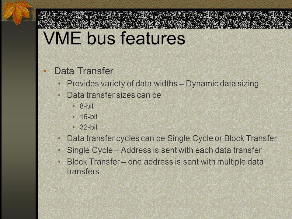 VME bus features Data Transfer Provides variety of data widths – Dynamic data sizing Data transfer sizes can be 8-bit 16-bit 32-bit Data transfer cycl