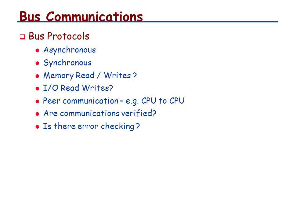 Bus Communications Bus Protocols l Asynchronous l Synchronous l Memory Read / Writes ? l I/O Read Writes? l Peer communication – e.g. CPU to CPU l Are