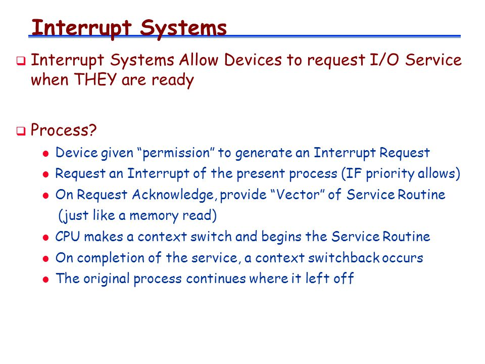 Interrupt Systems Interrupt Systems Allow Devices to request I/O Service when THEY are ready Process? l Device given permission to generate an Interru