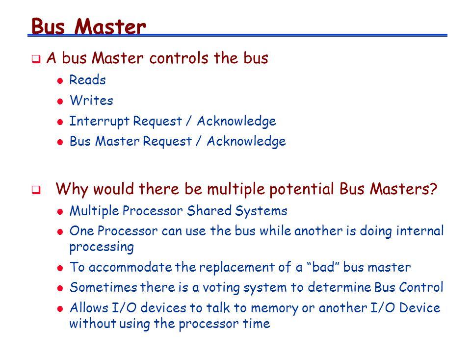 Bus Master A bus Master controls the bus l Reads l Writes l Interrupt Request / Acknowledge l Bus Master Request / Acknowledge Why would there be mult