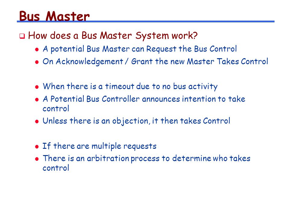 Bus Master How does a Bus Master System work? l A potential Bus Master can Request the Bus Control l On Acknowledgement / Grant the new Master Takes C