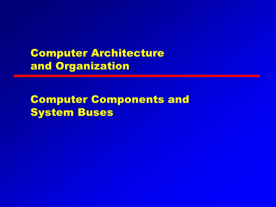 Computer Architecture and Organization Computer Components and System Buses