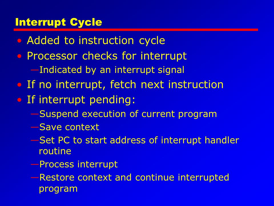 Interrupt Cycle Added to instruction cycle Processor checks for interrupt Indicated by an interrupt signal If no interrupt, fetch next instruction If