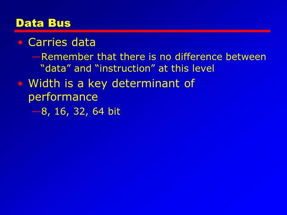 Data Bus Carries data Remember that there is no difference between data and instruction at this level Width is a key determinant of performance 8, 16,