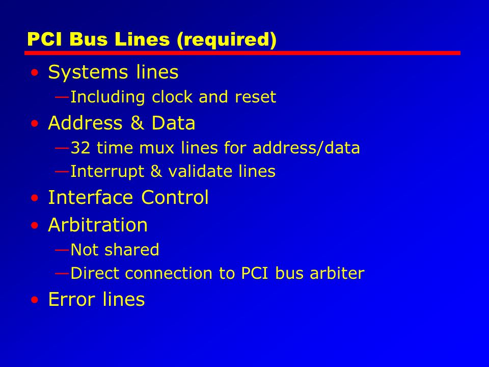 PCI Bus Lines (required) Systems lines Including clock and reset Address & Data 32 time mux lines for address/data Interrupt & validate lines Interfac