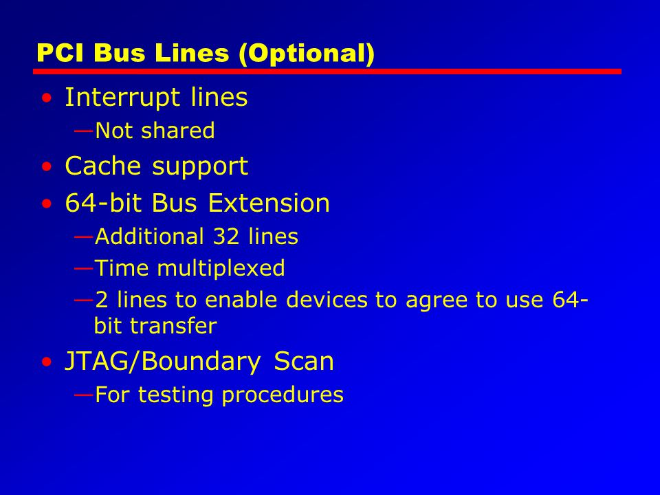 PCI Bus Lines (Optional) Interrupt lines Not shared Cache support 64-bit Bus Extension Additional 32 lines Time multiplexed 2 lines to enable devices