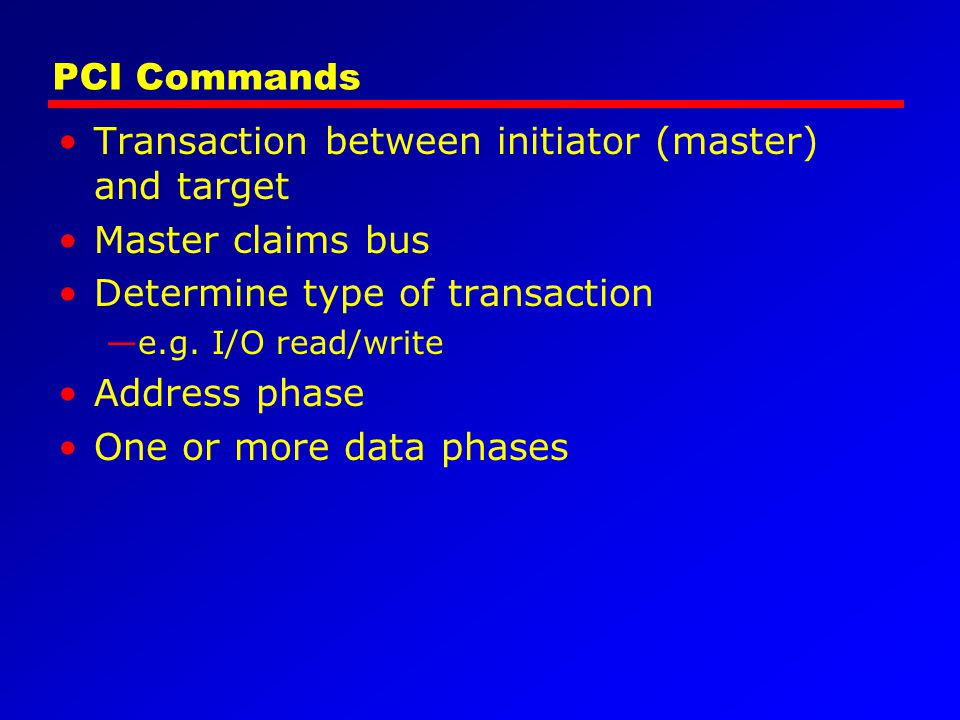 PCI Commands Transaction between initiator (master) and target Master claims bus Determine type of transaction e.g. I/O read/write Address phase One o