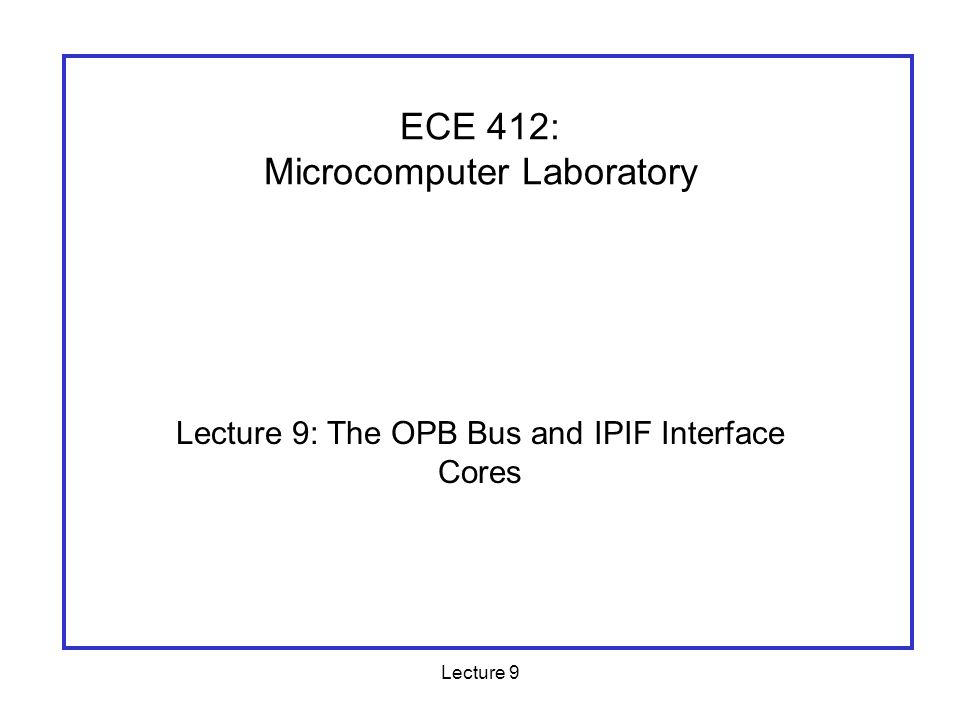 Lecture 9 Outline The OPB Bus Bus arbitration Using the IPIF core generators to build logic to interface your hardware to the PLB/OPB busses.