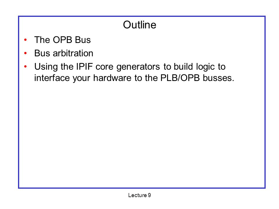 Lecture 9 Interfacing Logic to the OPB/PLB Busses A number of challenges PLB/OPB bus spec is somewhat complex Each slave needs to detect whether the address of a request falls in its assigned range PLB/OPB bus width may not match your logic Many user cores require functions that arent built into the OPB/PLB bus spec –Bursts –DMA access PowerPC handles interrupts and PLB with separate hardware