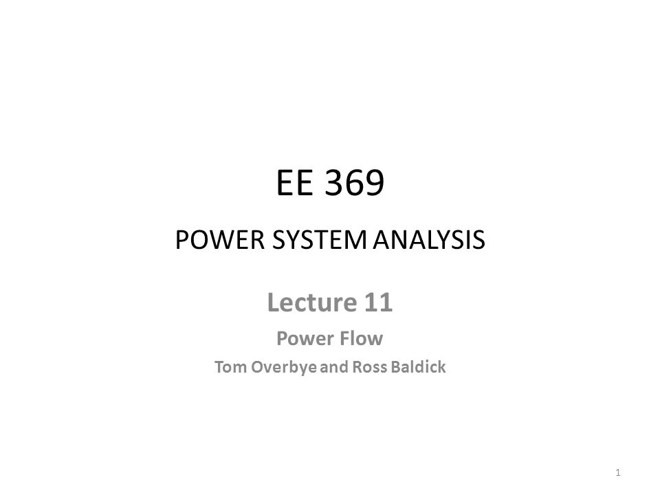 EE 369 POWER SYSTEM ANALYSIS Lecture 11 Power Flow Tom Overbye and Ross Baldick 1