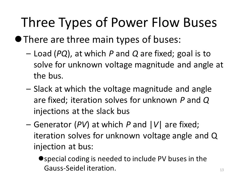 Three Types of Power Flow Buses There are three main types of buses: –Load (PQ), at which P and Q are fixed; goal is to solve for unknown voltage magn