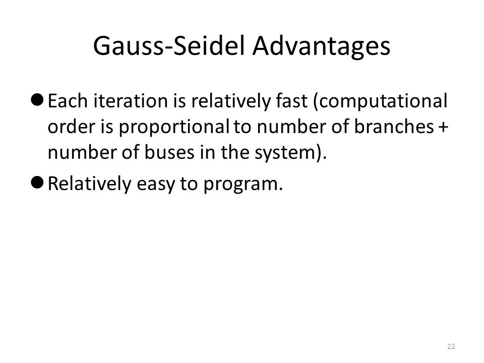Gauss-Seidel Advantages Each iteration is relatively fast (computational order is proportional to number of branches + number of buses in the system).