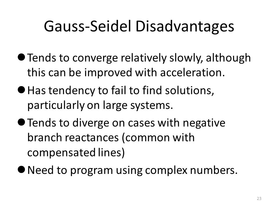 Gauss-Seidel Disadvantages Tends to converge relatively slowly, although this can be improved with acceleration. Has tendency to fail to find solution