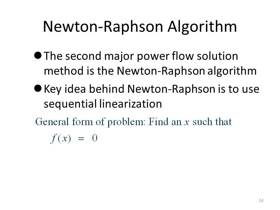 Newton-Raphson Algorithm The second major power flow solution method is the Newton-Raphson algorithm Key idea behind Newton-Raphson is to use sequenti