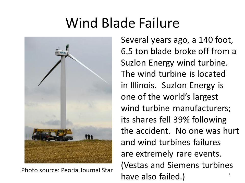 Wind Blade Failure Photo source: Peoria Journal Star Several years ago, a 140 foot, 6.5 ton blade broke off from a Suzlon Energy wind turbine. The win