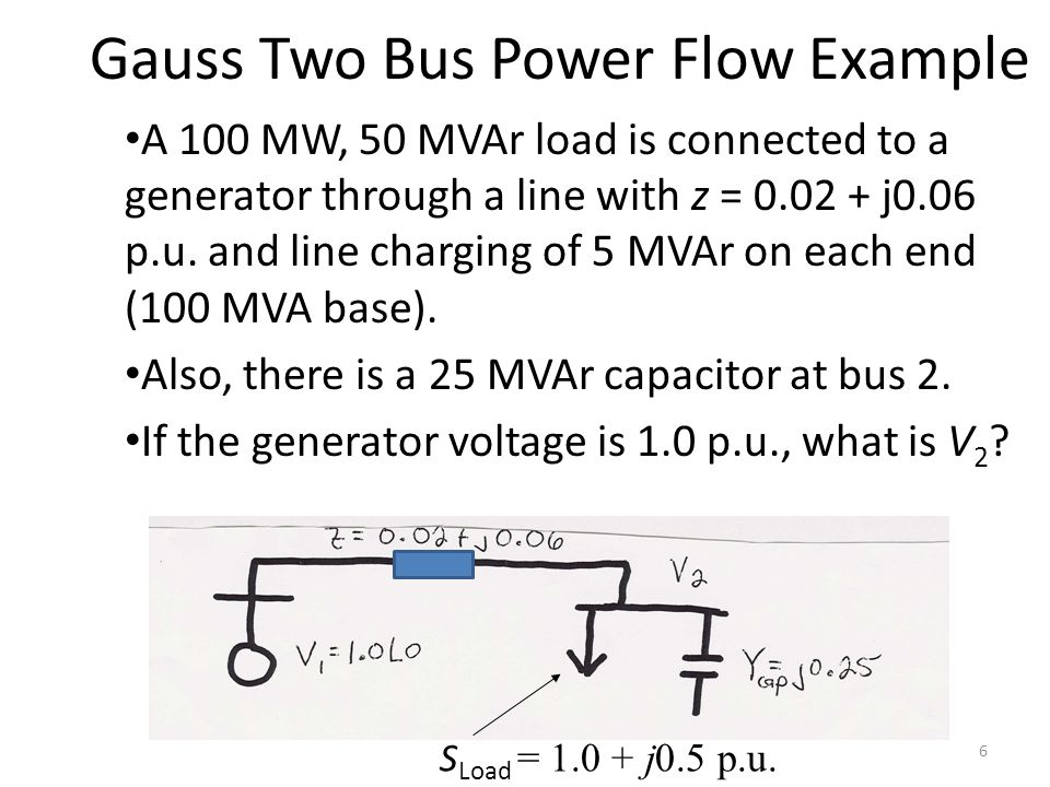 Gauss Two Bus Power Flow Example A 100 MW, 50 MVAr load is connected to a generator through a line with z = 0.02 + j0.06 p.u. and line charging of 5 M